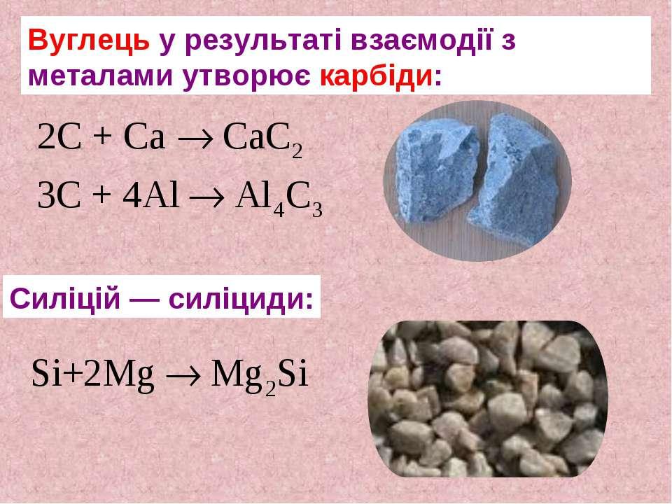 Вуглець у результаті взаємодії з металами утворює карбіди: Силіцій — силіциди: