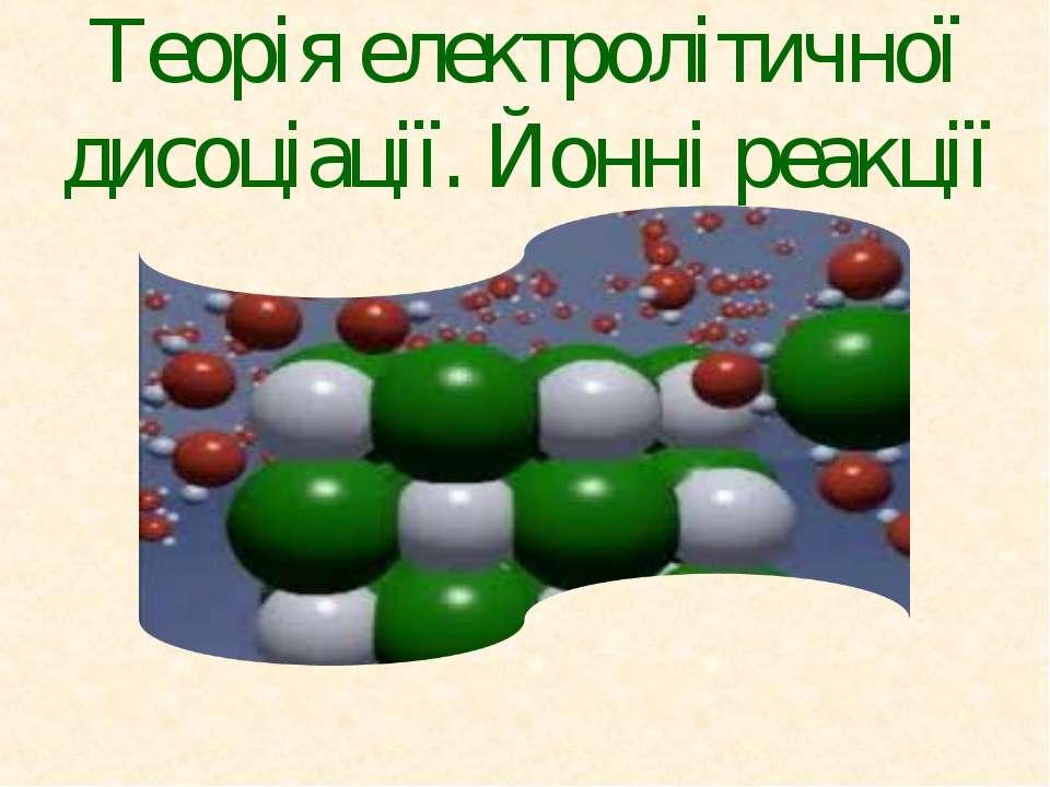 Теорія електролітичної дисоціації. Йонні реакції