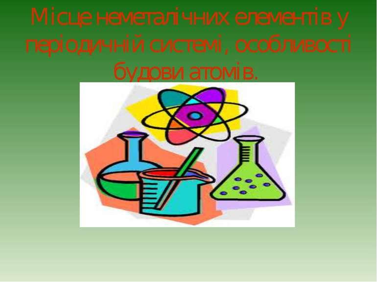 Місце неметалічних елементів у періодичній системі, особливості будови атомів.