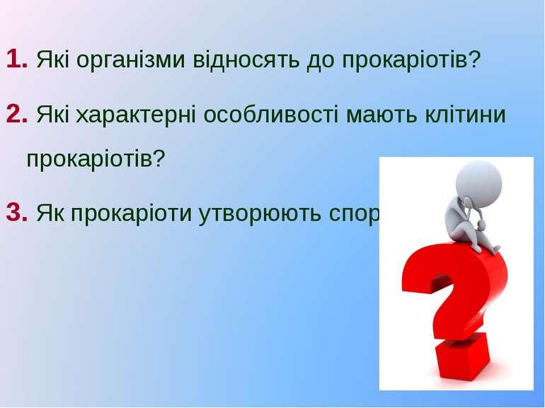1. Які організми відносять до прокаріотів? 2. Які характерні особливості мают...