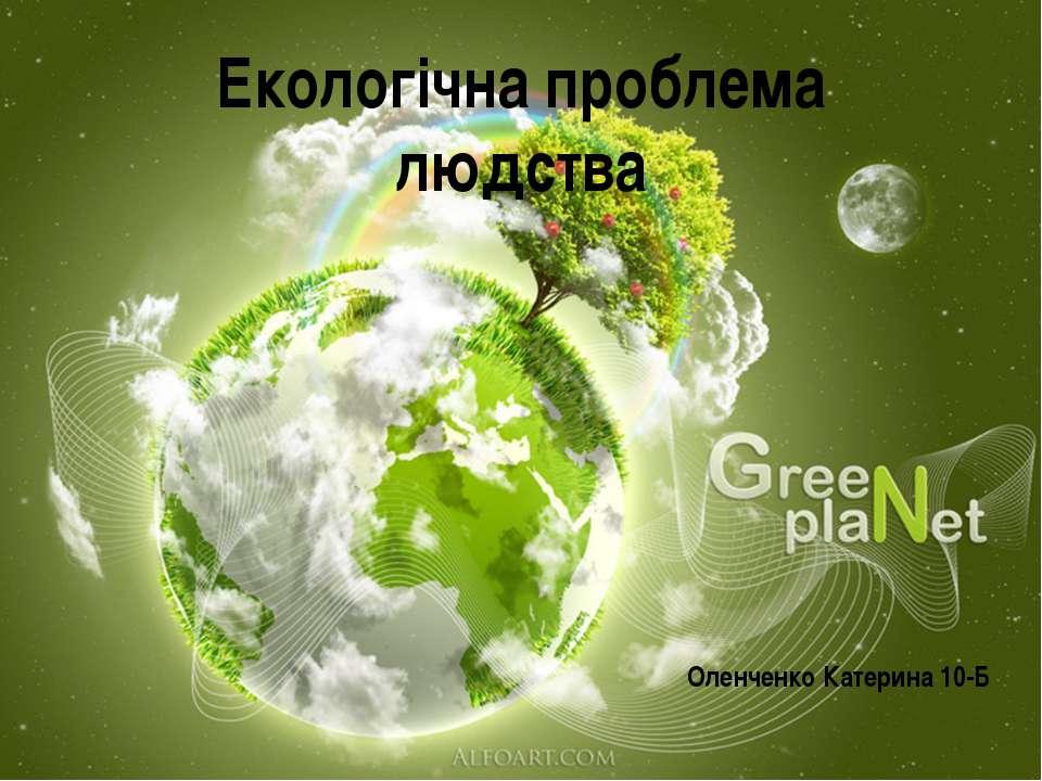 Екологічна проблема людства Оленченко Катерина 10-Б