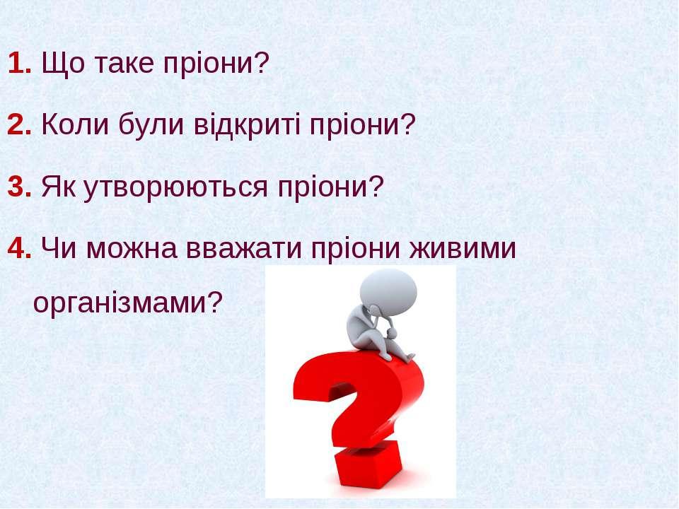 1. Що таке пріони? 2. Коли були відкриті пріони? 3. Як утворюються пріони? 4....