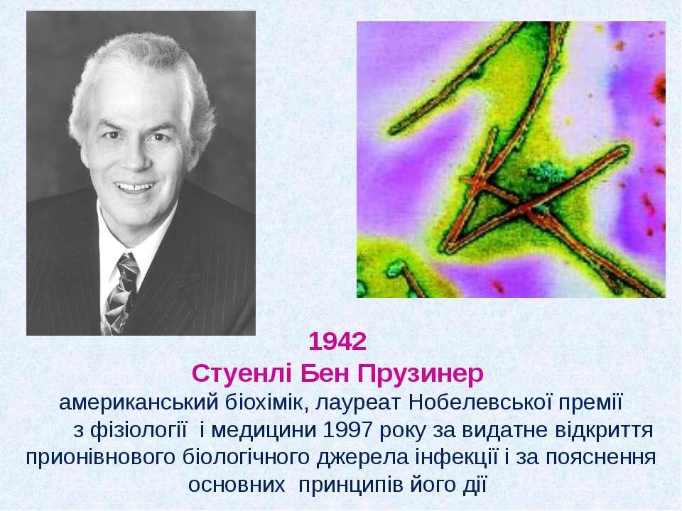 1942 Стуенлі Бен Прузинер американський біохімік, лауреат Нобелевської премії...