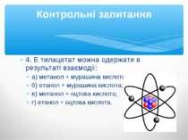 4. Е тилацетат можна одержати в результаті взаємодії: а) метанол + мурашина к...