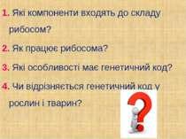 1. Які компоненти входять до складу рибосом? 2. Як працює рибосома? 3. Які ос...