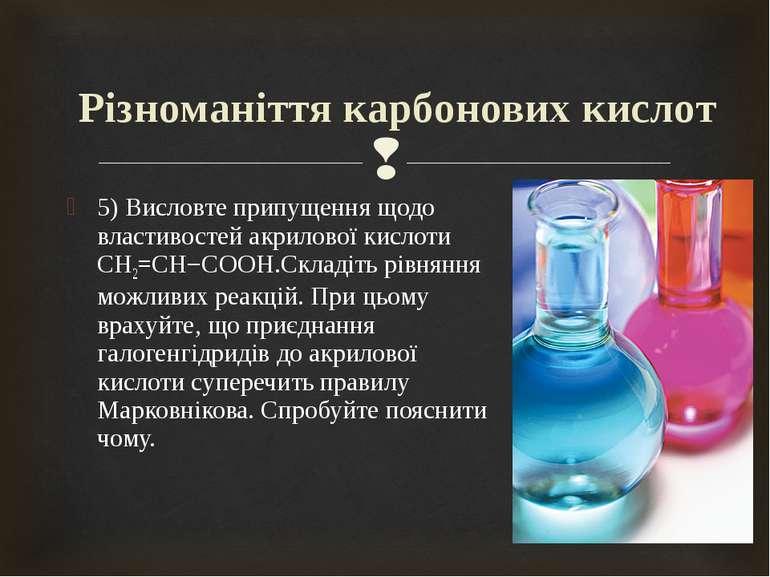5) Висловте припущення щодо властивостей акрилової кислоти CH2=CH−COOH.Складі...