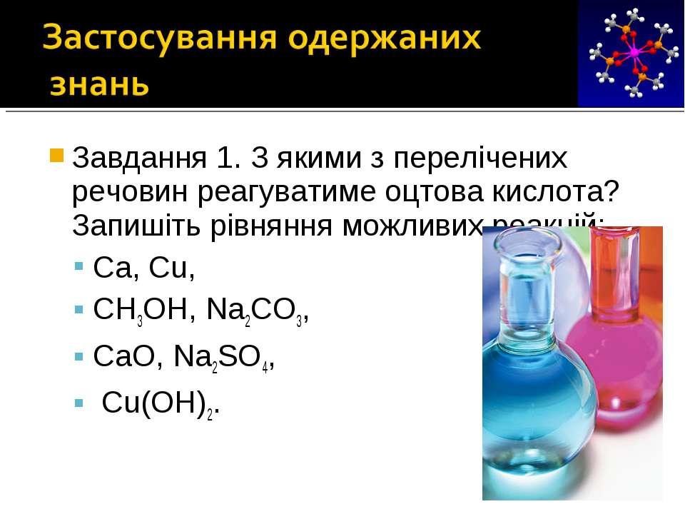 Завдання 1. З якими з перелічених речовин реагуватиме оцтова кислота? Запишіт...
