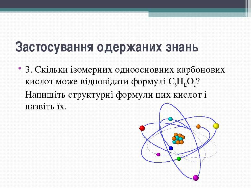 Застосування одержаних знань 3. Скільки ізомерних одноосновних карбонових кис...