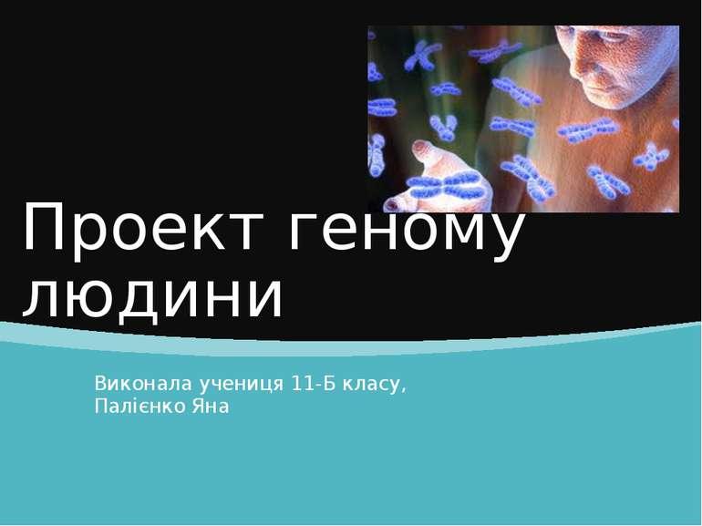 Проект геному людини Виконала учениця 11-Б класу, Палієнко Яна