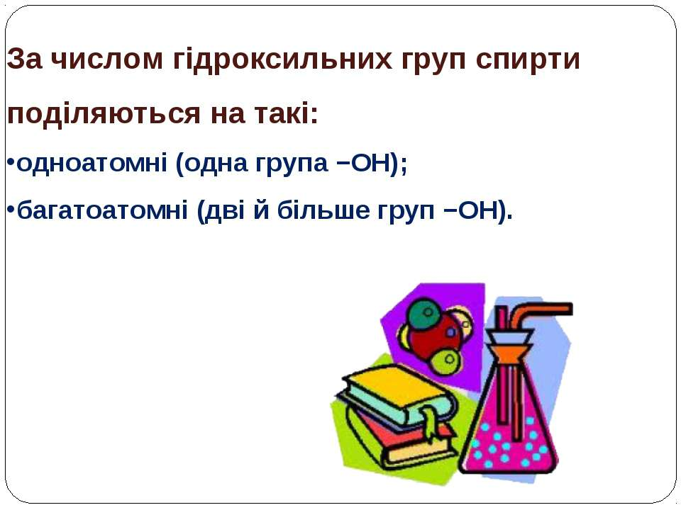 За числом гідроксильних груп спирти поділяються на такі: одноатомні (одна гру...