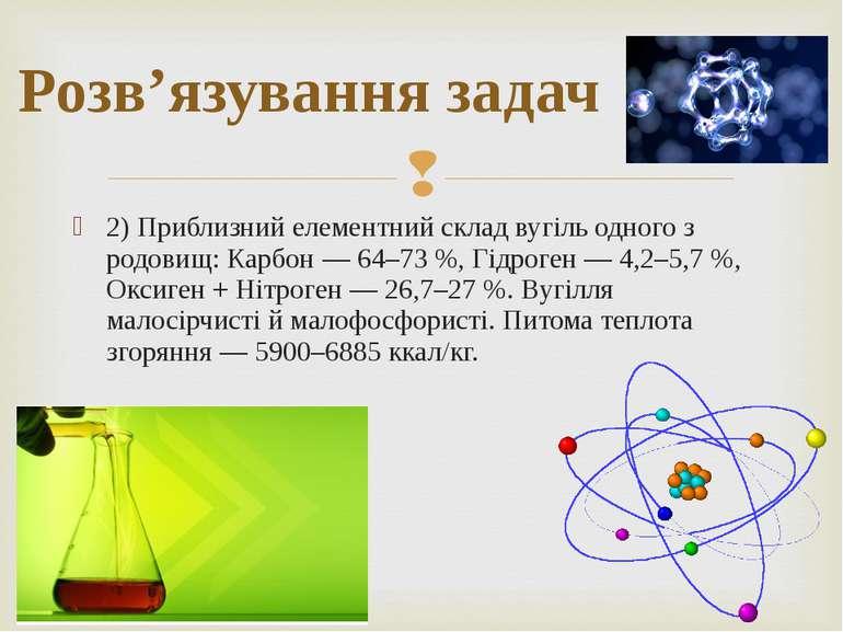 2) Приблизний елементний склад вугіль одного з родовищ: Карбон — 64–73 %, Гід...