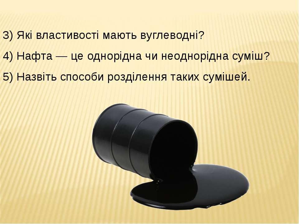3) Які властивості мають вуглеводні? 4) Нафта — це однорідна чи неоднорідна с...