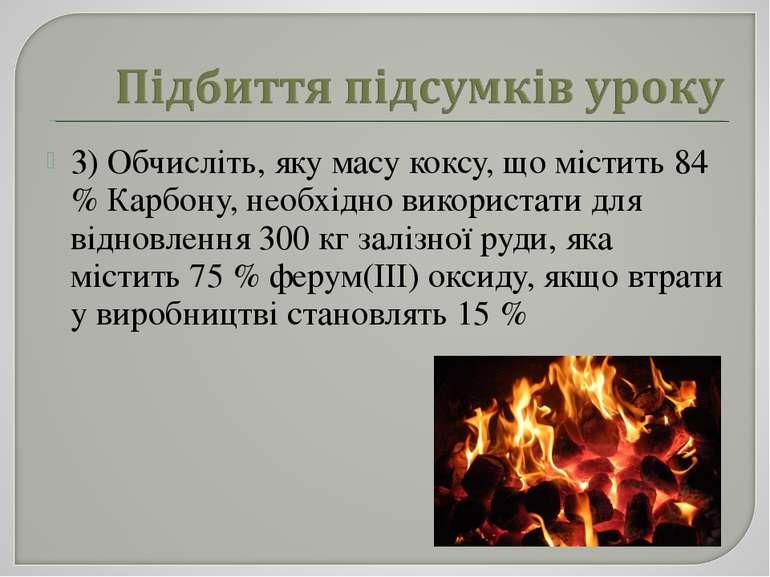 3) Обчисліть, яку масу коксу, що містить 84 % Карбону, необхідно використати ...