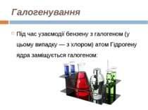 Галогенування Під час узаємодії бензену з галогеном (у цьому випадку — з хлор...