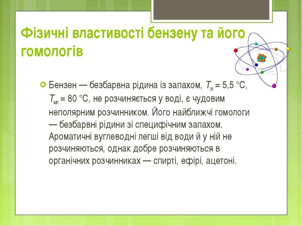 Фізичні властивості бензену та його гомологів Бензен — безбарвна рідина із за...