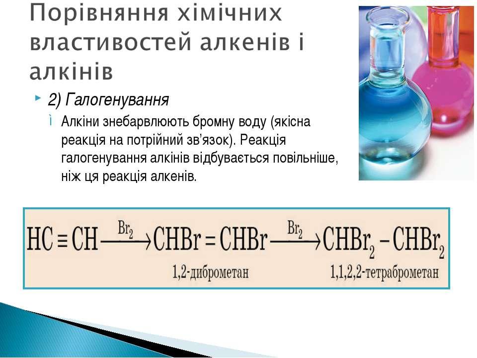 2) Галогенування Алкіни знебарвлюють бромну воду (якісна реакція на потрійний...