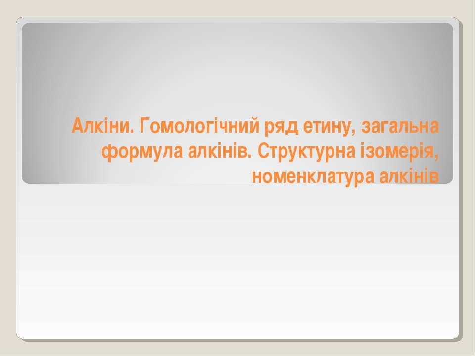 Алкіни. Гомологічний ряд етину, загальна формула алкінів. Структурна ізомерія...