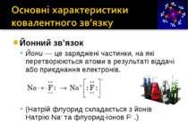 Йонний зв'язок Йони — це заряджені частинки, на які перетворюються атоми в ре...