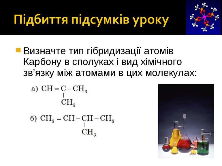 Визначте тип гібридизації атомів Карбону в сполуках і вид хімічного зв'язку м...