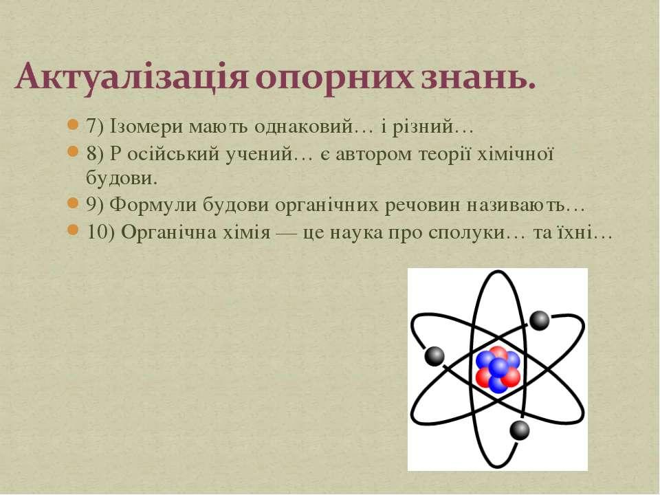 7) Ізомери мають однаковий… і різний… 8) Р осійський учений… є автором теорії...