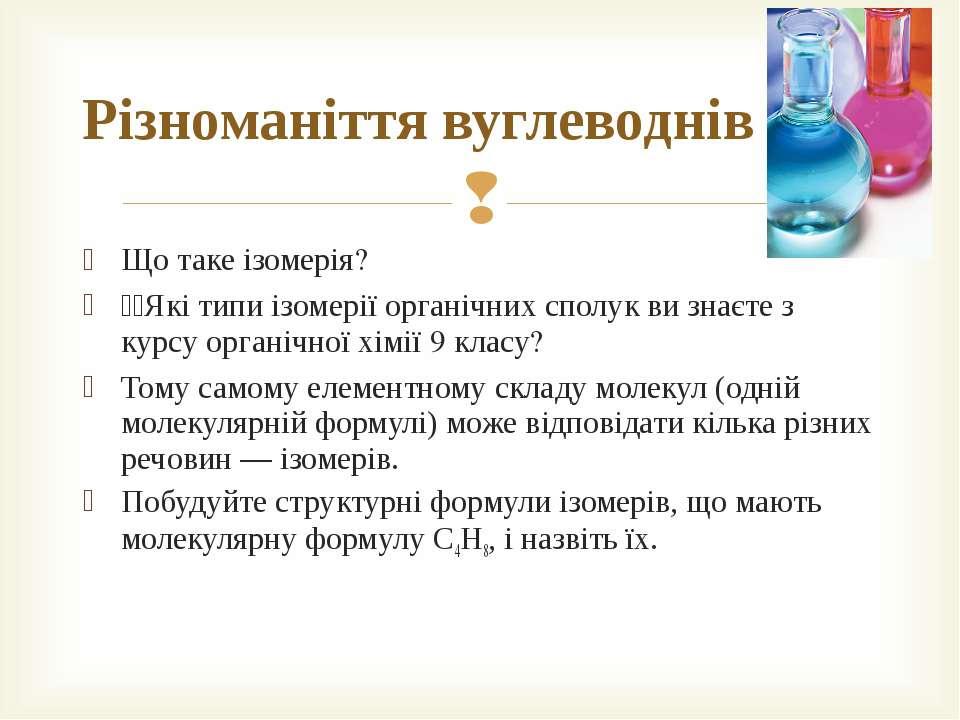 Що таке ізомерія? Які типи ізомерії органічних сполук ви знаєте з курсу орган...