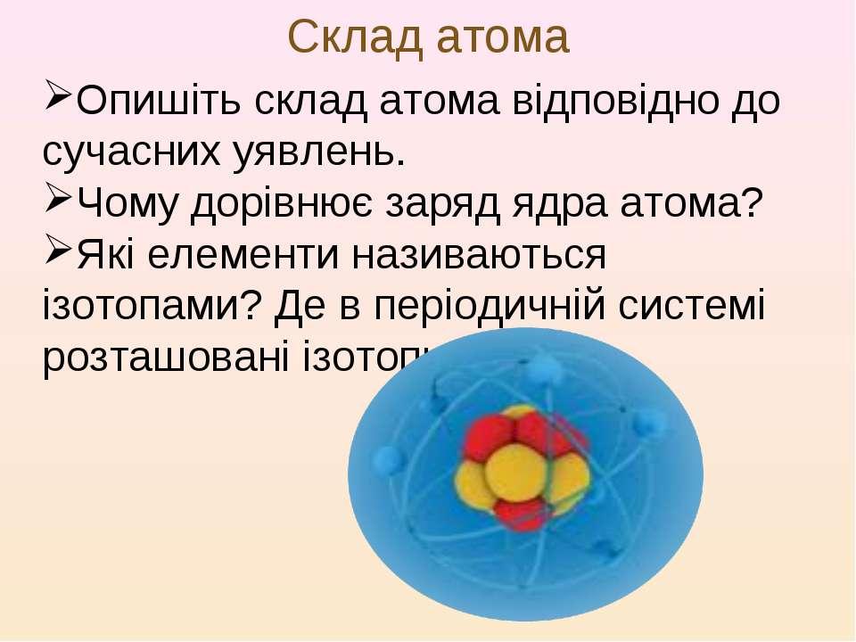Склад атома Опишіть склад атома відповідно до сучасних уявлень. Чому дорівнює...
