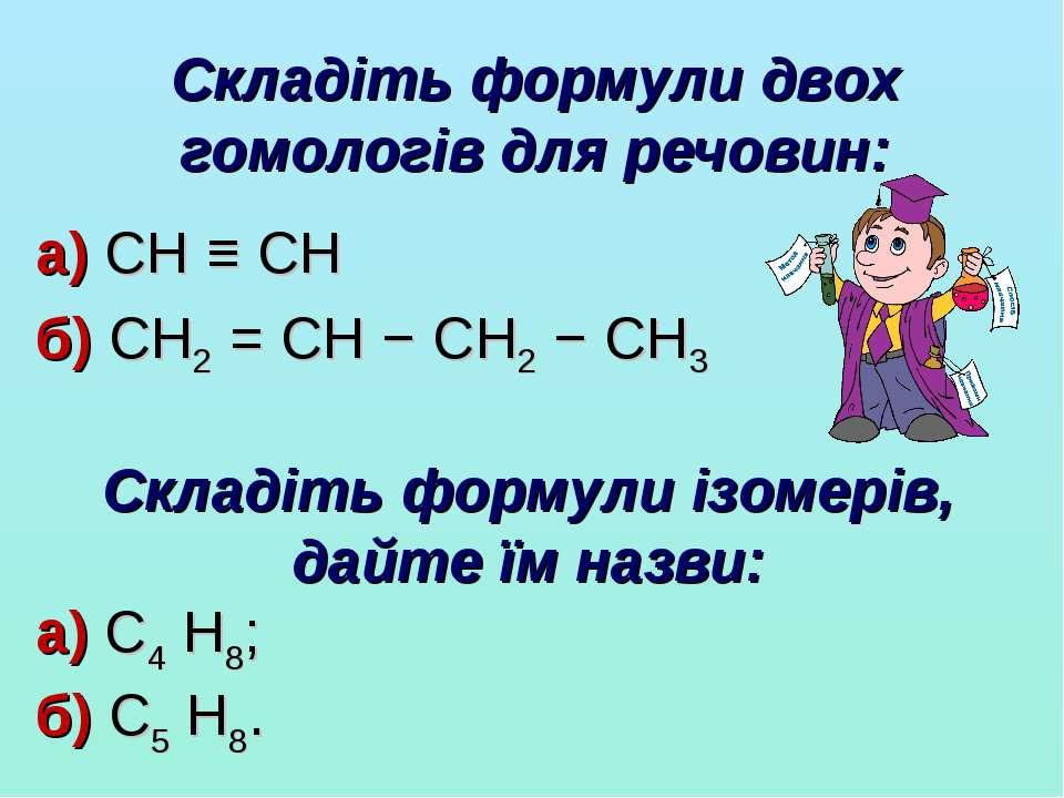 Складіть формули двох гомологів для речовин: а) CH ≡ CH б) CH2 = CH − CH2 − C...