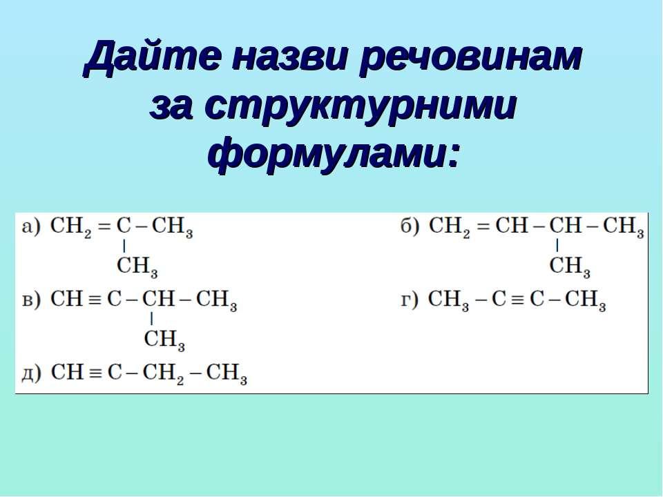 Дайте назви речовинам за структурними формулами: