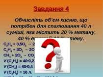 Завдання 4 Обчисліть об'єм кисню, що потрібен для спалювання 40 л суміші, яка...