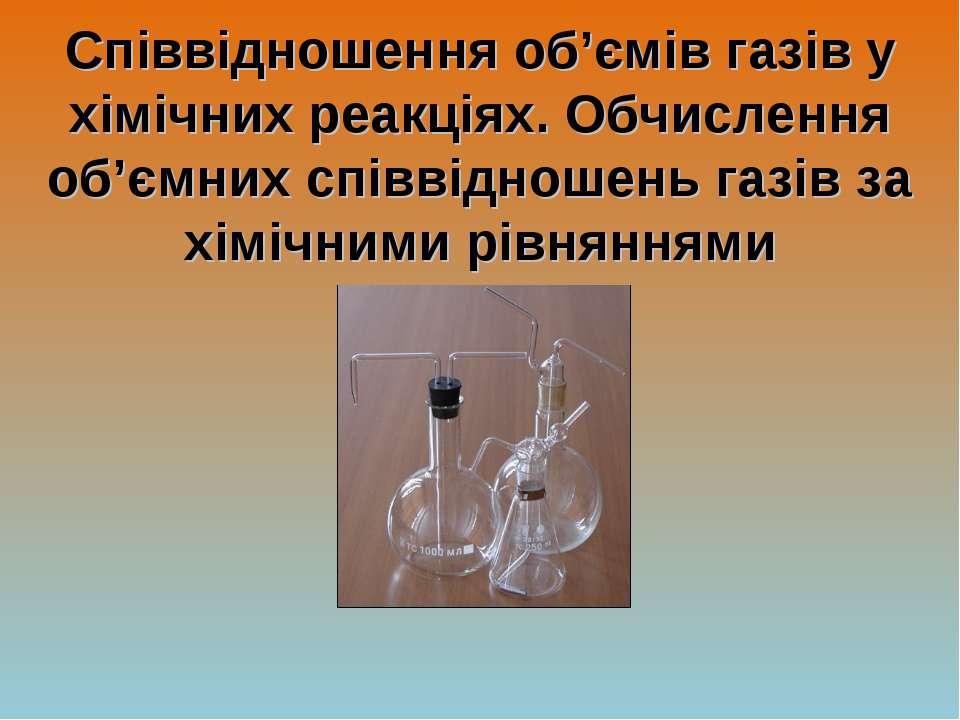 Співвідношення об'ємів газів у хімічних реакціях. Обчислення об'ємних співвід...