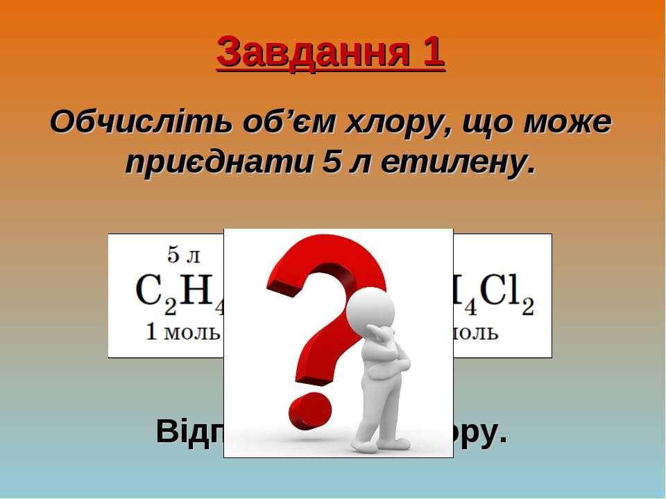 Завдання 1 Обчисліть об'єм хлору, що може приєднати 5 л етилену. Відповідь: 5...
