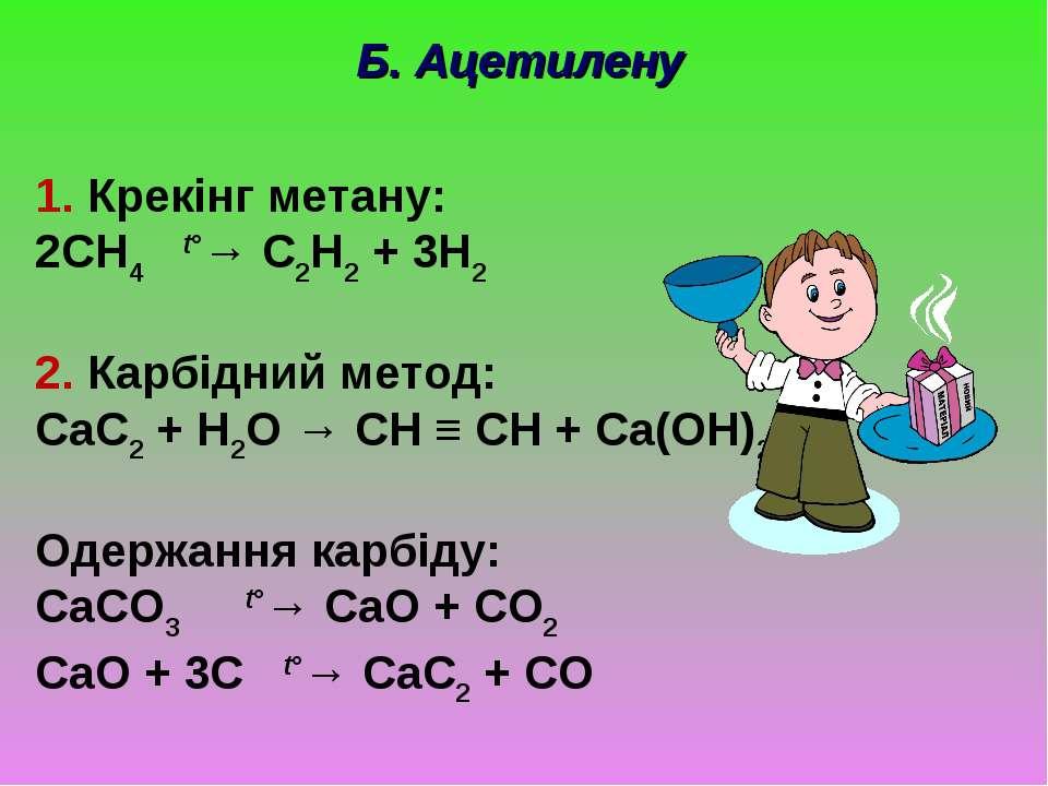 Б. Ацетилену 1. Крекінг метану: 2CH4 t°→ C2H2 + 3H2 2. Карбідний метод: CaC2 ...