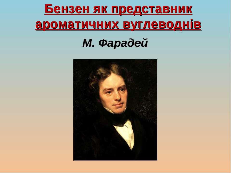 Бензен як представник ароматичних вуглеводнів М. Фарадей