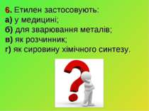 6. Етилен застосовують: а) у медицині; б) для зварювання металів; в) як розчи...