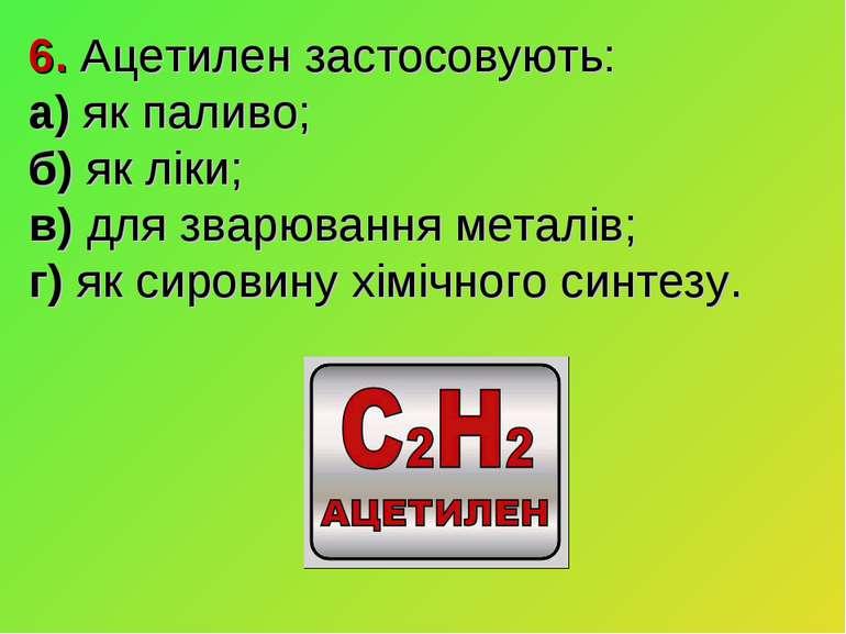 6. Ацетилен застосовують: а) як паливо; б) як ліки; в) для зварювання металів...