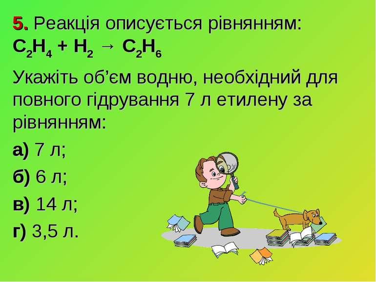 5. Реакція описується рівнянням: C2H4 + H2 → C2H6 Укажіть об'єм водню, необхі...