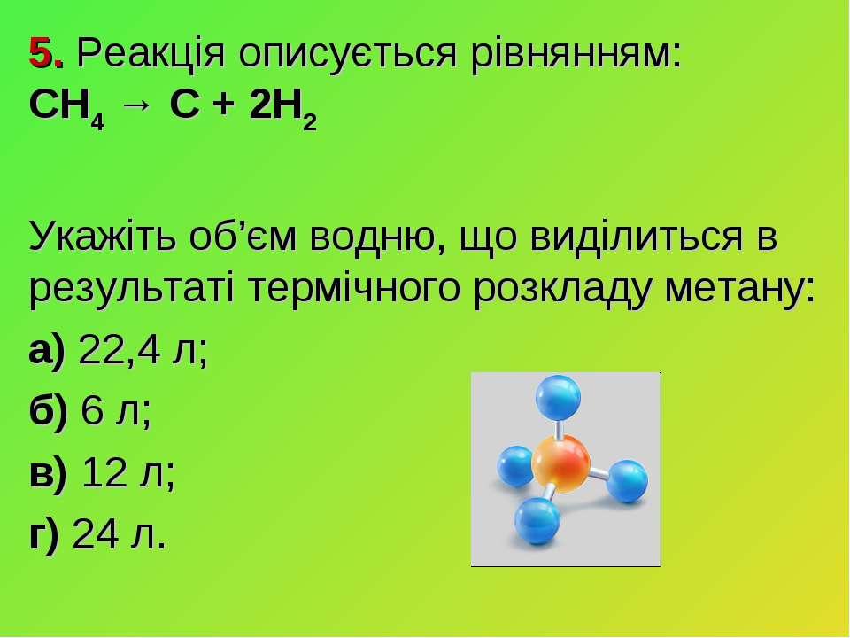 5. Реакція описується рівнянням: CH4 → C + 2H2 Укажіть об'єм водню, що виділи...