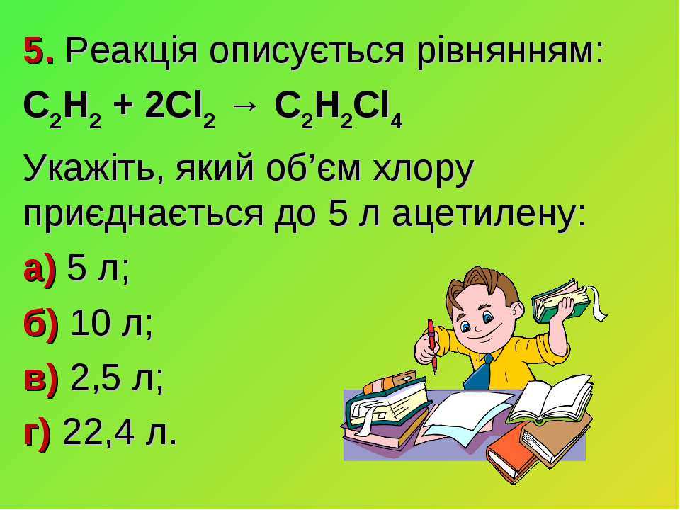 5. Реакція описується рівнянням: C2H2 + 2Cl2 → C2H2Cl4 Укажіть, який об'єм хл...