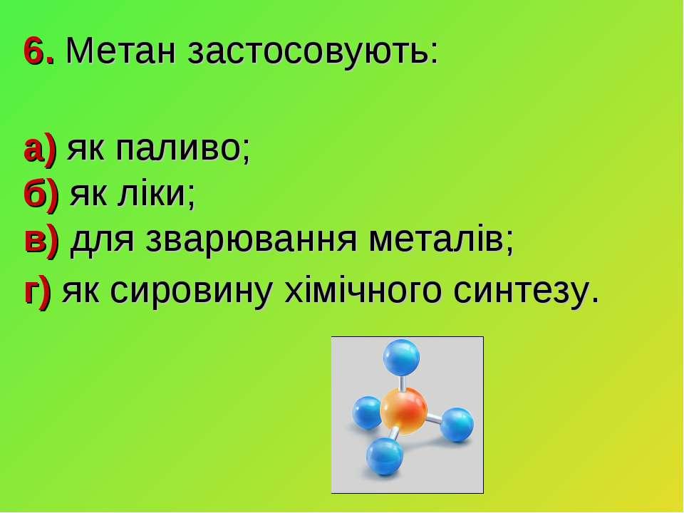6. Метан застосовують: а) як паливо; б) як ліки; в) для зварювання металів; г...