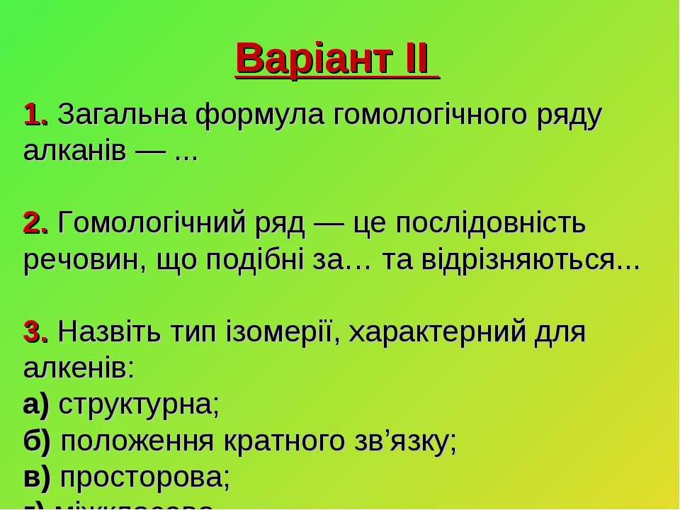 Варіант ІІ 1. Загальна формула гомологічного ряду алканів — ... 2. Гомологічн...