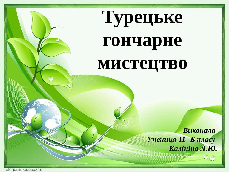 Турецьке гончарне мистецтво Виконала Учениця 11- Б класу Калініна Л.Ю.