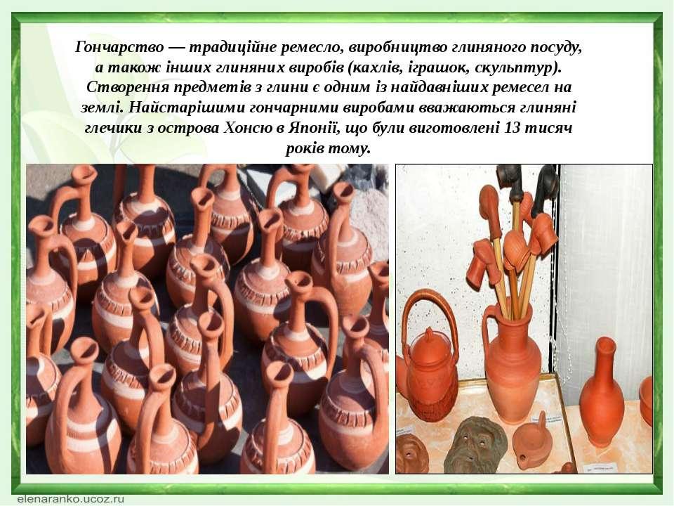 Гончарство — традиційне ремесло, виробництво глиняного посуду, а також інших ...