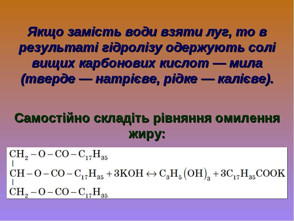 Якщо замість води взяти луг, то в результаті гідролізу одержують солі вищих к...