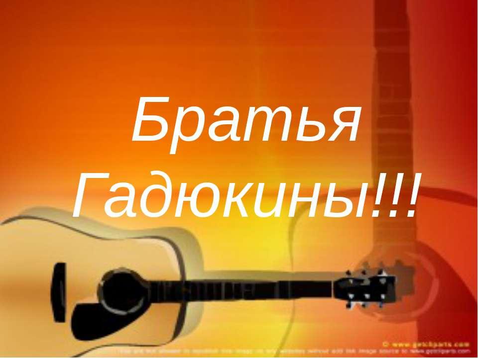 Братья Гадюкины!!!