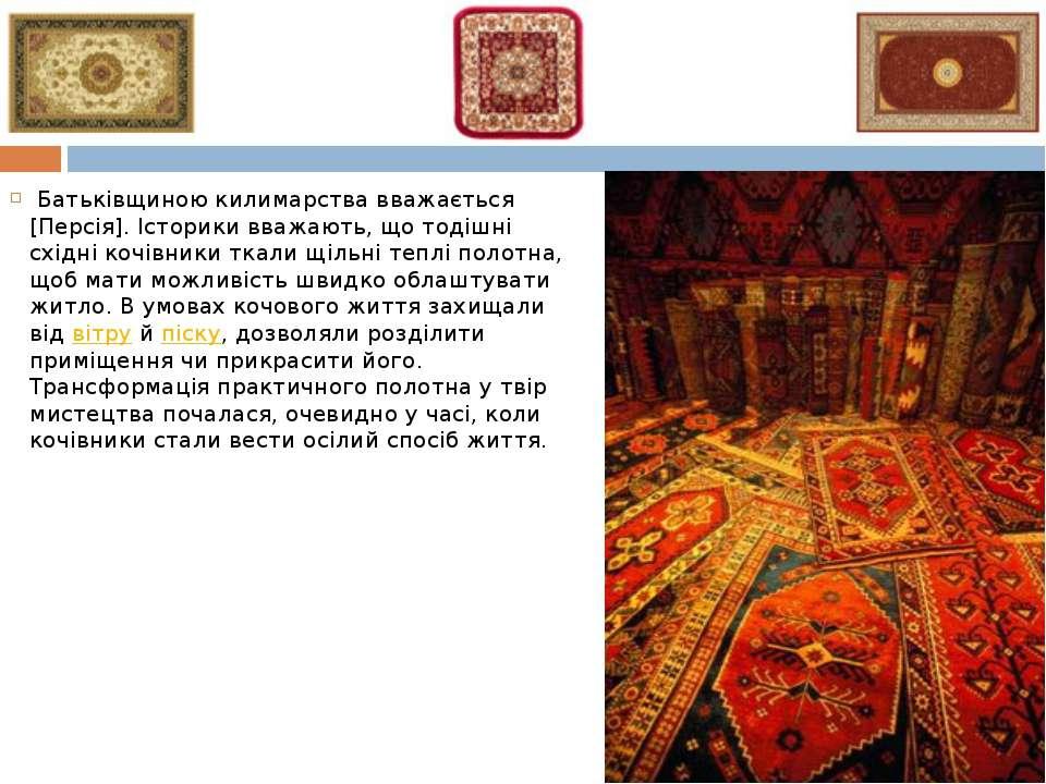 Батьківщиною килимарства вважається [Персія]. Історики вважають, що тодішні ...