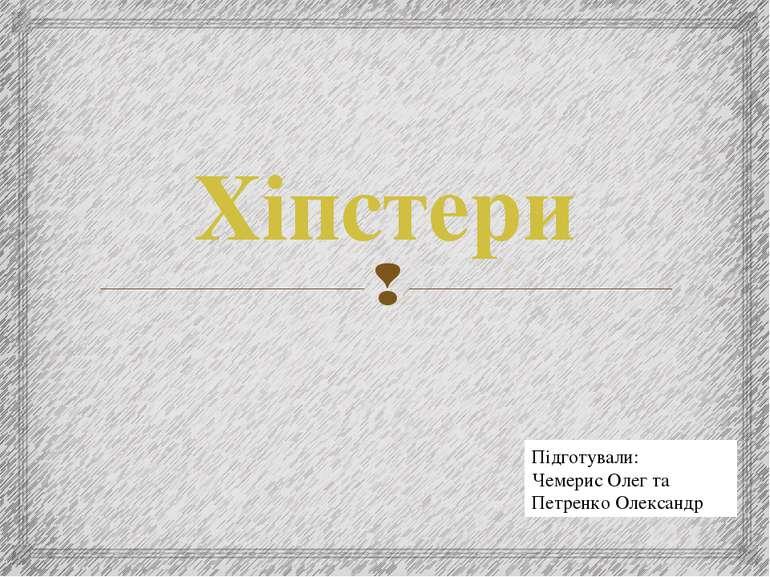 Хіпстери Підготували: Чемерис Олег та Петренко Олександр