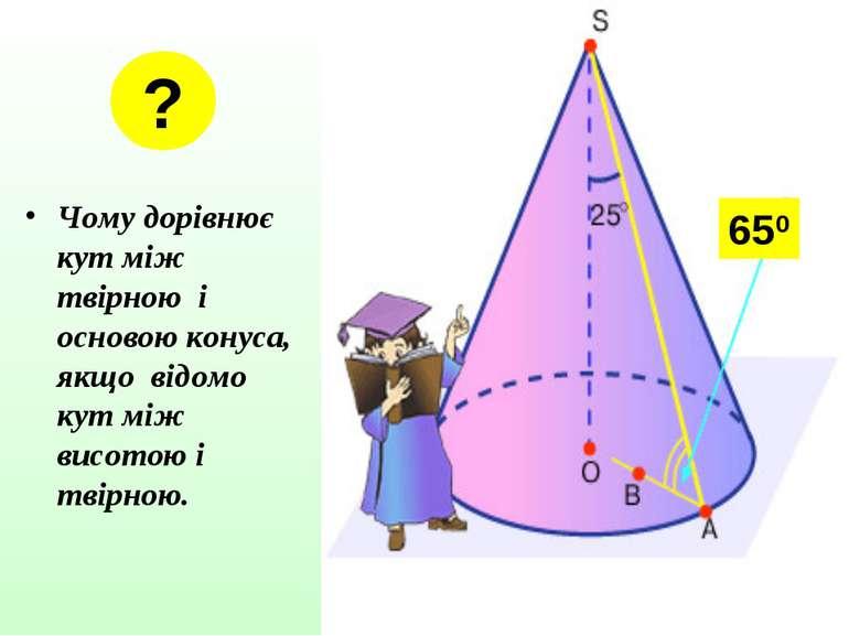 Чому дорівнює кут між твірною і основою конуса, якщо відомо кут між висотою і...