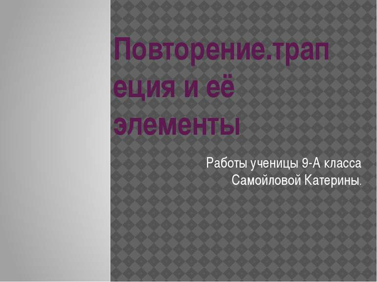 Повторение.трапеция и её элементы Работы ученицы 9-А класса Самойловой Катерины.