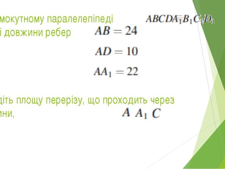 У прямокутному паралелепіпеді відомі довжини ребер Знайдіть площу перерізу, щ...