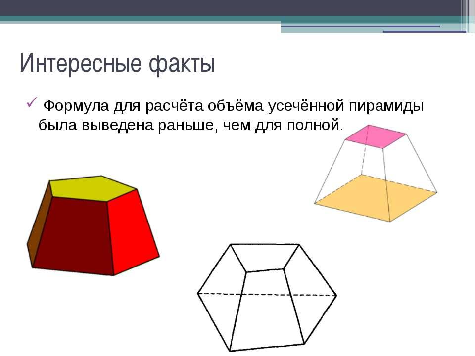 Интересные факты Формула для расчёта объёма усечённой пирамиды была выведена ...